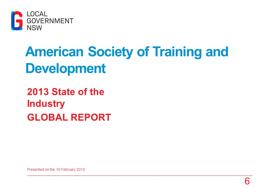 Presented on the 15 February 2013 2013 State of the Industry GLOBAL REPORT 6 American Society of Training and Development