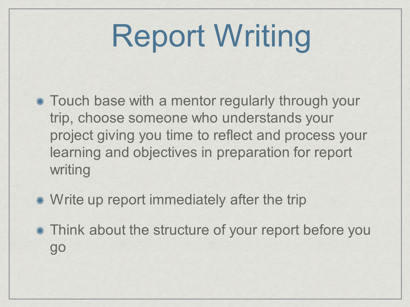 Report Writing Touch base with a mentor regularly through your trip, choose someone who understands your project giving you time to reflect and process your learning and objectives in preparation for report writing Write up report immediately after the trip Think about the structure of your report before you go