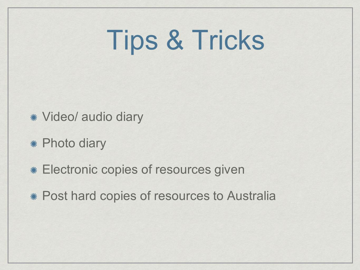 Tips & Tricks Video/ audio diary Photo diary Electronic copies of resources given Post hard copies of resources to Australia
