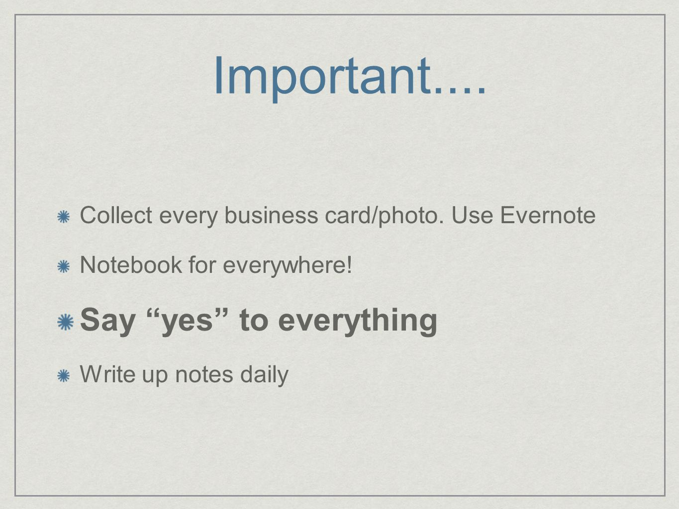 Important.... Collect every business card/photo. Use Evernote Notebook for everywhere.