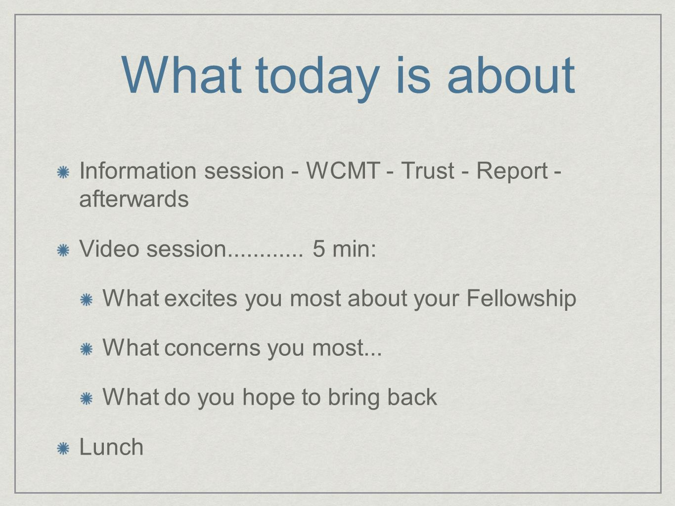 What today is about Information session - WCMT - Trust - Report - afterwards Video session............