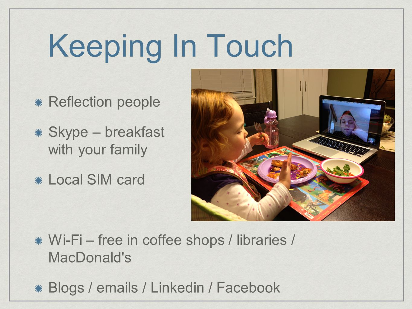 Keeping In Touch Reflection people Skype – breakfast with your family Local SIM card Wi-Fi – free in coffee shops / libraries / MacDonald s Blogs / emails / Linkedin / Facebook