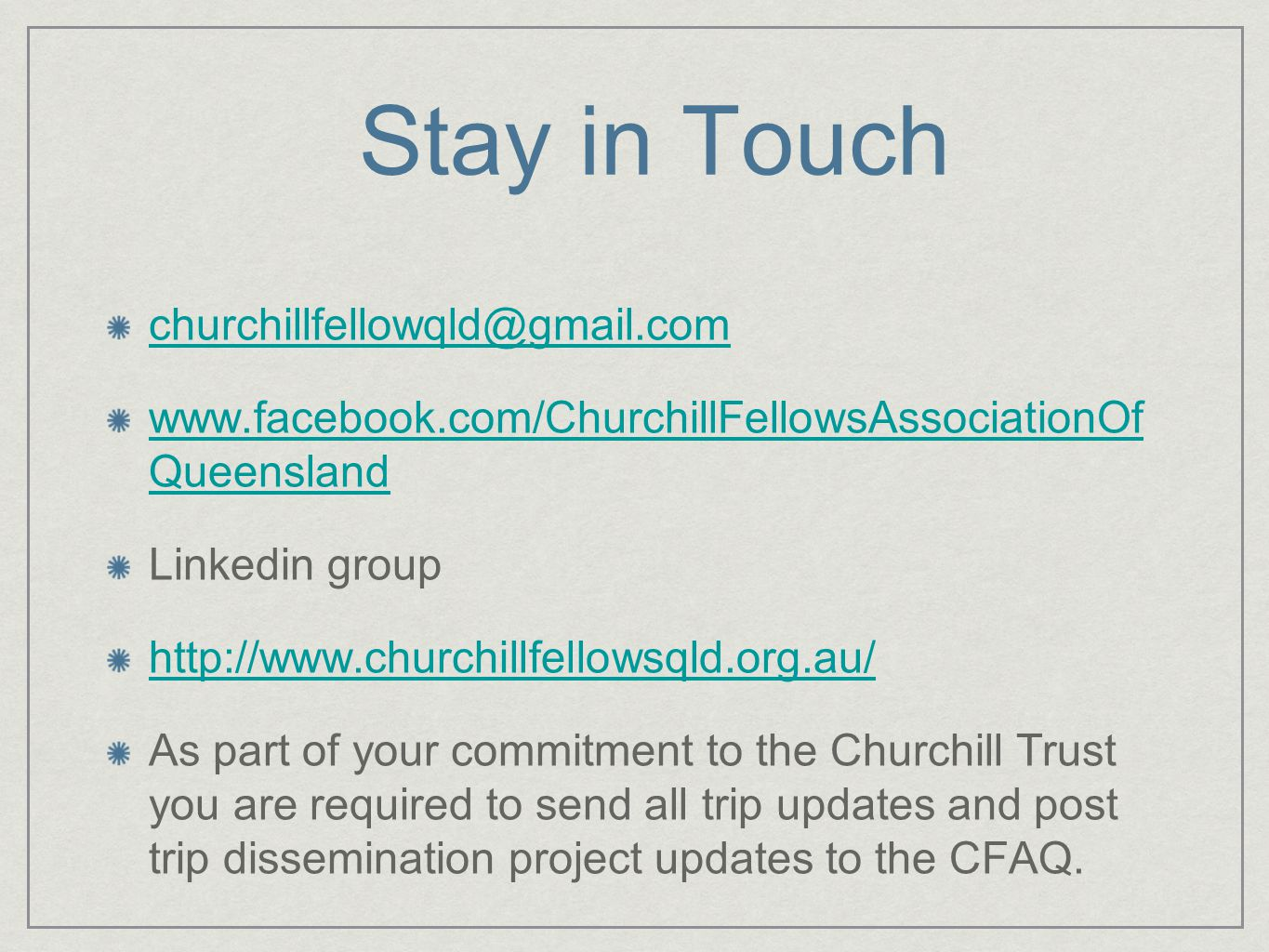 Stay in Touch churchillfellowqld@gmail.com www.facebook.com/ChurchillFellowsAssociationOf Queensland Linkedin group http://www.churchillfellowsqld.org.au/ As part of your commitment to the Churchill Trust you are required to send all trip updates and post trip dissemination project updates to the CFAQ.