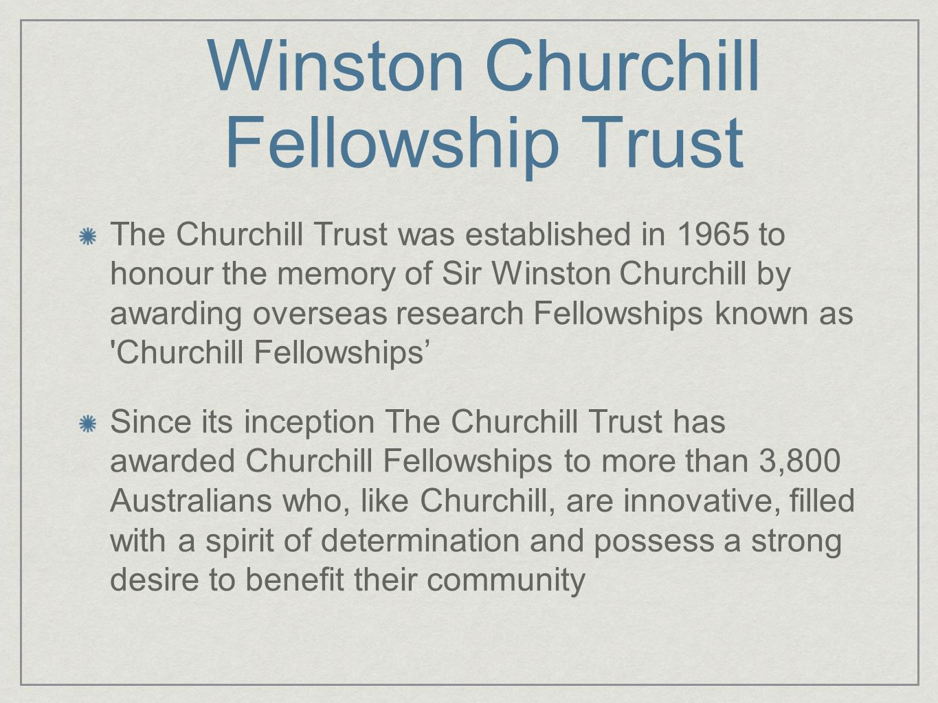 Winston Churchill Fellowship Trust The Churchill Trust was established in 1965 to honour the memory of Sir Winston Churchill by awarding overseas research Fellowships known as Churchill Fellowships' Since its inception The Churchill Trust has awarded Churchill Fellowships to more than 3,800 Australians who, like Churchill, are innovative, filled with a spirit of determination and possess a strong desire to benefit their community