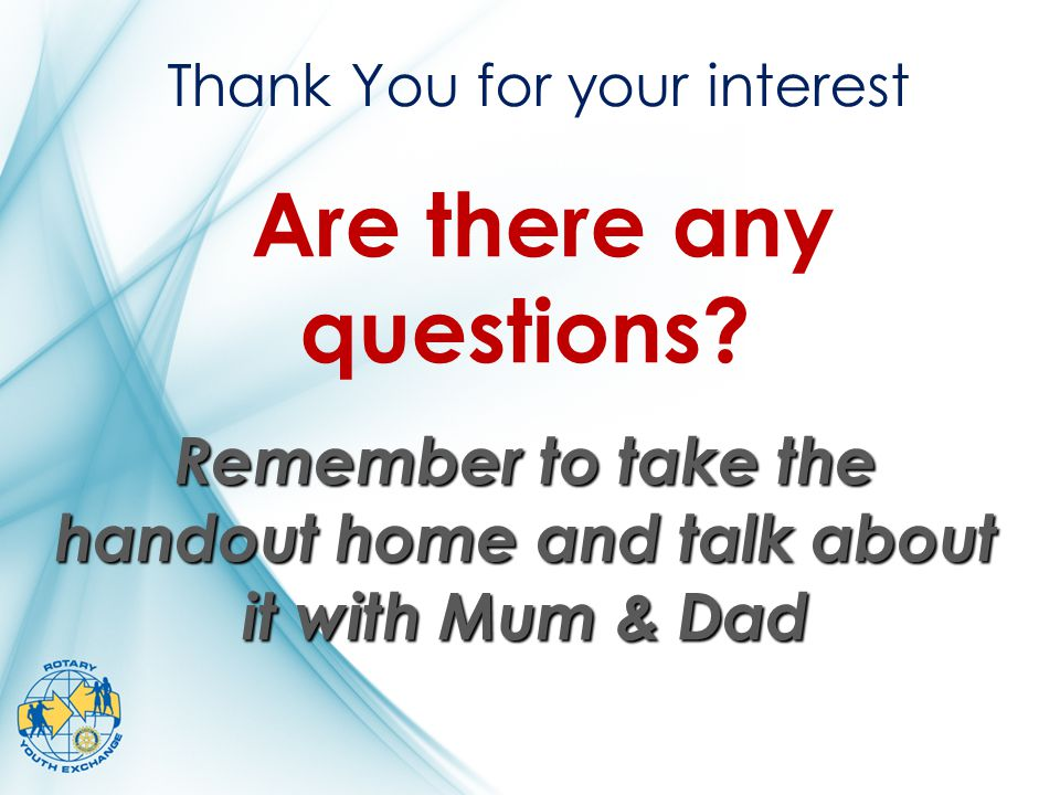 Thank You for your interest Are there any questions? Remember to take the handout home and talk about it with Mum & Dad