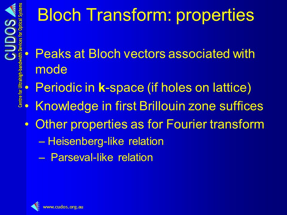 www.cudos.org.au Bloch Transform: properties Peaks at Bloch vectors associated with mode Periodic in k-space (if holes on lattice) Knowledge in first Brillouin zone suffices Other properties as for Fourier transform –Heisenberg-like relation – Parseval-like relation