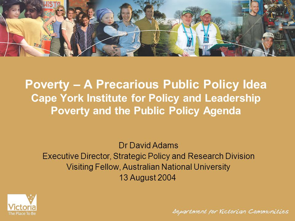 Poverty – A Precarious Public Policy Idea Cape York Institute for Policy and Leadership Poverty and the Public Policy Agenda Dr David Adams Executive Director, Strategic Policy and Research Division Visiting Fellow, Australian National University 13 August 2004