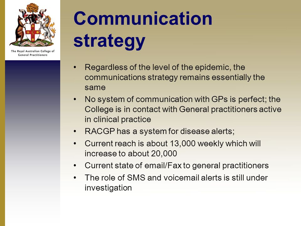 Communication strategy Regardless of the level of the epidemic, the communications strategy remains essentially the same No system of communication with GPs is perfect; the College is in contact with General practitioners active in clinical practice RACGP has a system for disease alerts; Current reach is about 13,000 weekly which will increase to about 20,000 Current state of email/Fax to general practitioners The role of SMS and voicemail alerts is still under investigation