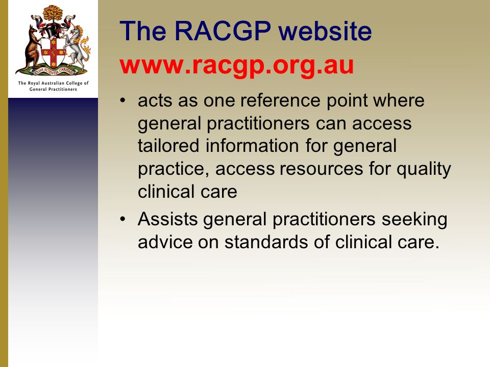 The RACGP website www.racgp.org.au acts as one reference point where general practitioners can access tailored information for general practice, access resources for quality clinical care Assists general practitioners seeking advice on standards of clinical care.