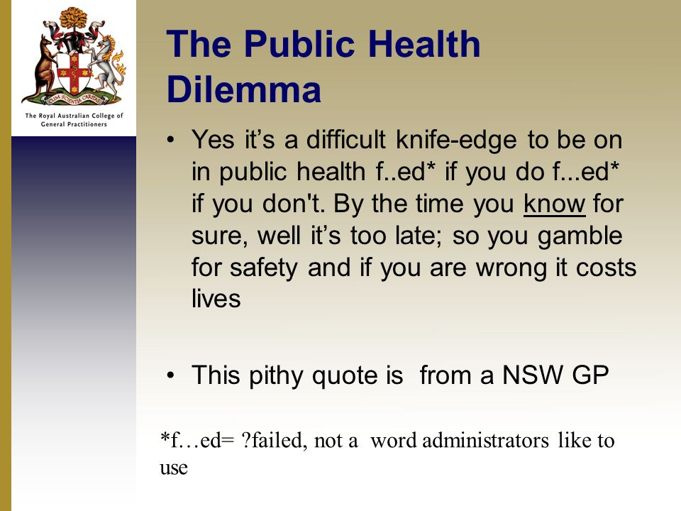 The Public Health Dilemma Yes it's a difficult knife-edge to be on in public health f..ed* if you do f...ed* if you don t.