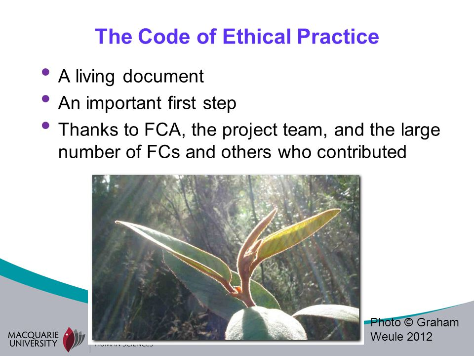 The Code of Ethical Practice A living document An important first step Thanks to FCA, the project team, and the large number of FCs and others who contributed Photo © Graham Weule 2012