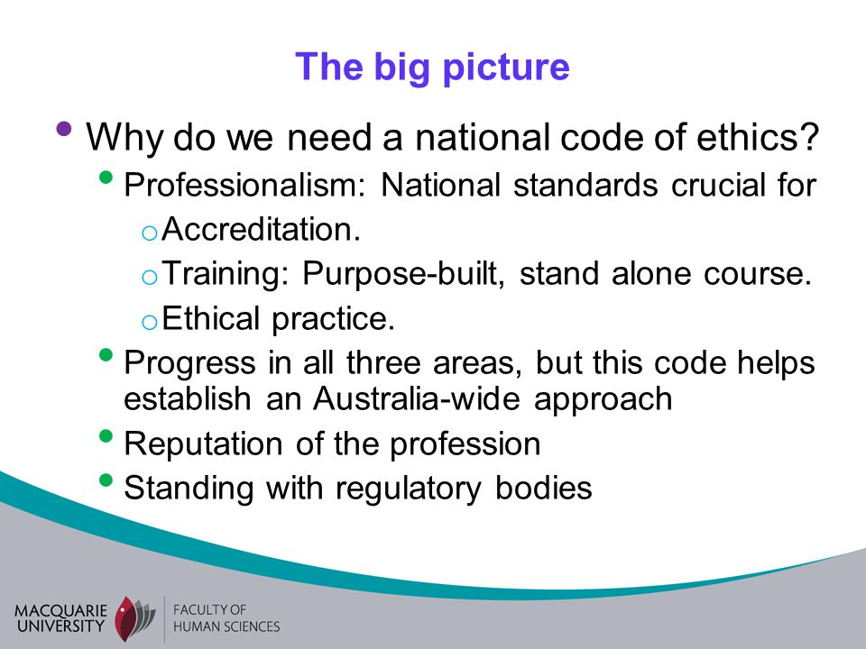 The big picture Why do we need a national code of ethics? Professionalism: National standards crucial for o Accreditation. o Training: Purpose-built,