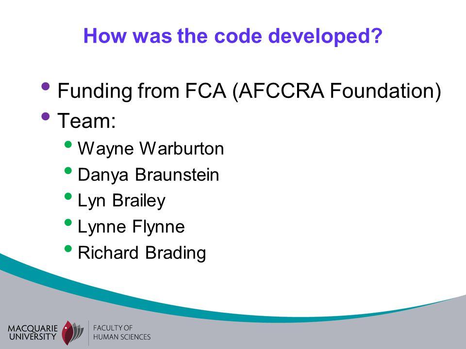 How was the code developed? Funding from FCA (AFCCRA Foundation) Team: Wayne Warburton Danya Braunstein Lyn Brailey Lynne Flynne Richard Brading
