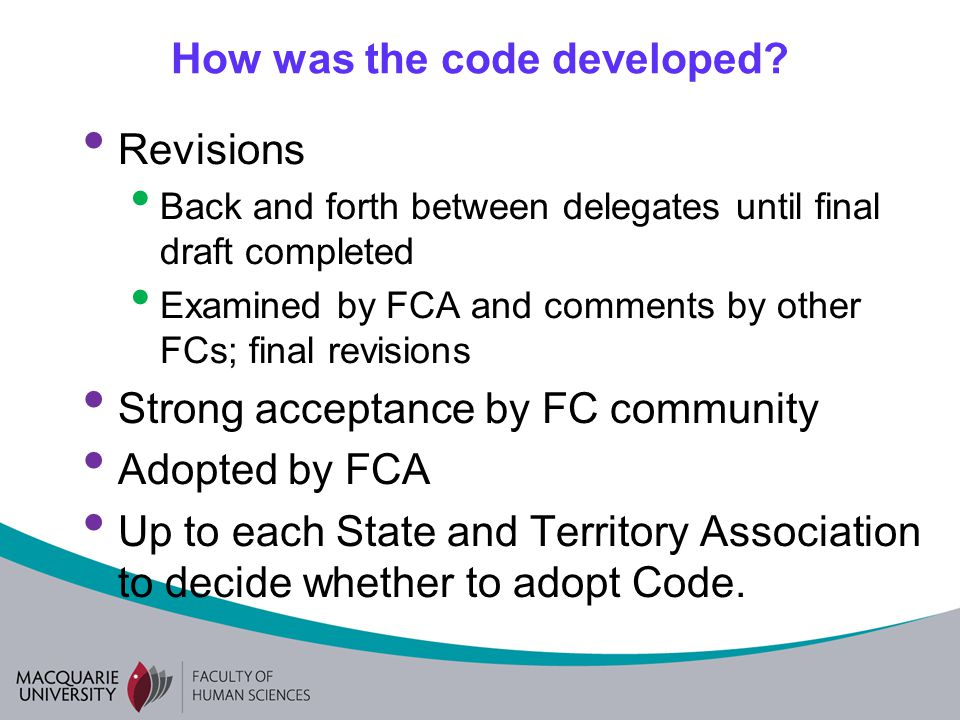 How was the code developed? Revisions Back and forth between delegates until final draft completed Examined by FCA and comments by other FCs; final re