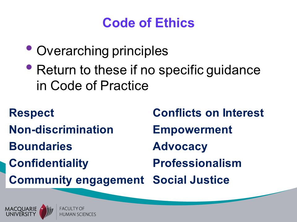 Code of Ethics Overarching principles Return to these if no specific guidance in Code of Practice RespectConflicts on Interest Non-discriminationEmpowerment BoundariesAdvocacy ConfidentialityProfessionalism Community engagementSocial Justice
