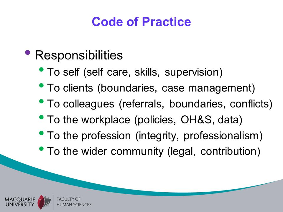 Code of Practice Responsibilities To self (self care, skills, supervision) To clients (boundaries, case management) To colleagues (referrals, boundaries, conflicts) To the workplace (policies, OH&S, data) To the profession (integrity, professionalism) To the wider community (legal, contribution)