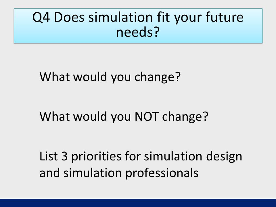 Q4 Does simulation fit your future needs. What would you change.