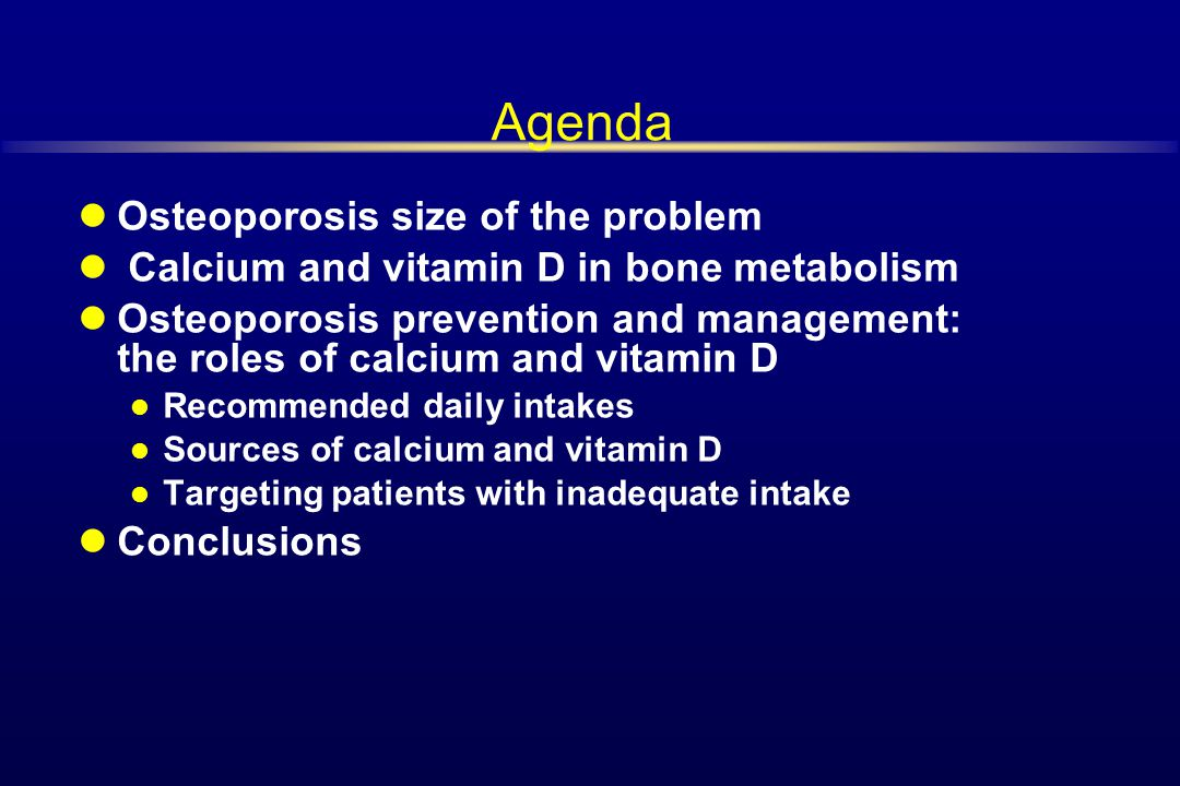 Agenda Osteoporosis size of the problem Calcium and vitamin D in bone metabolism Osteoporosis prevention and management: the roles of calcium and vita