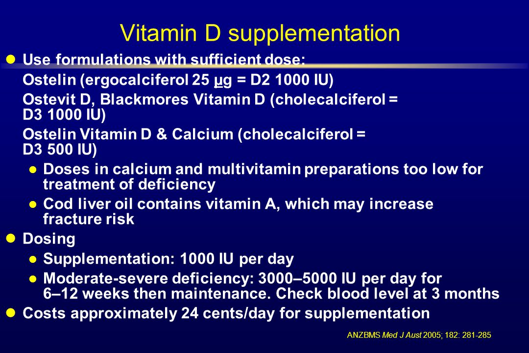Vitamin D supplementation Use formulations with sufficient dose: Ostelin (ergocalciferol 25 µg = D2 1000 IU) Ostevit D, Blackmores Vitamin D (cholecal
