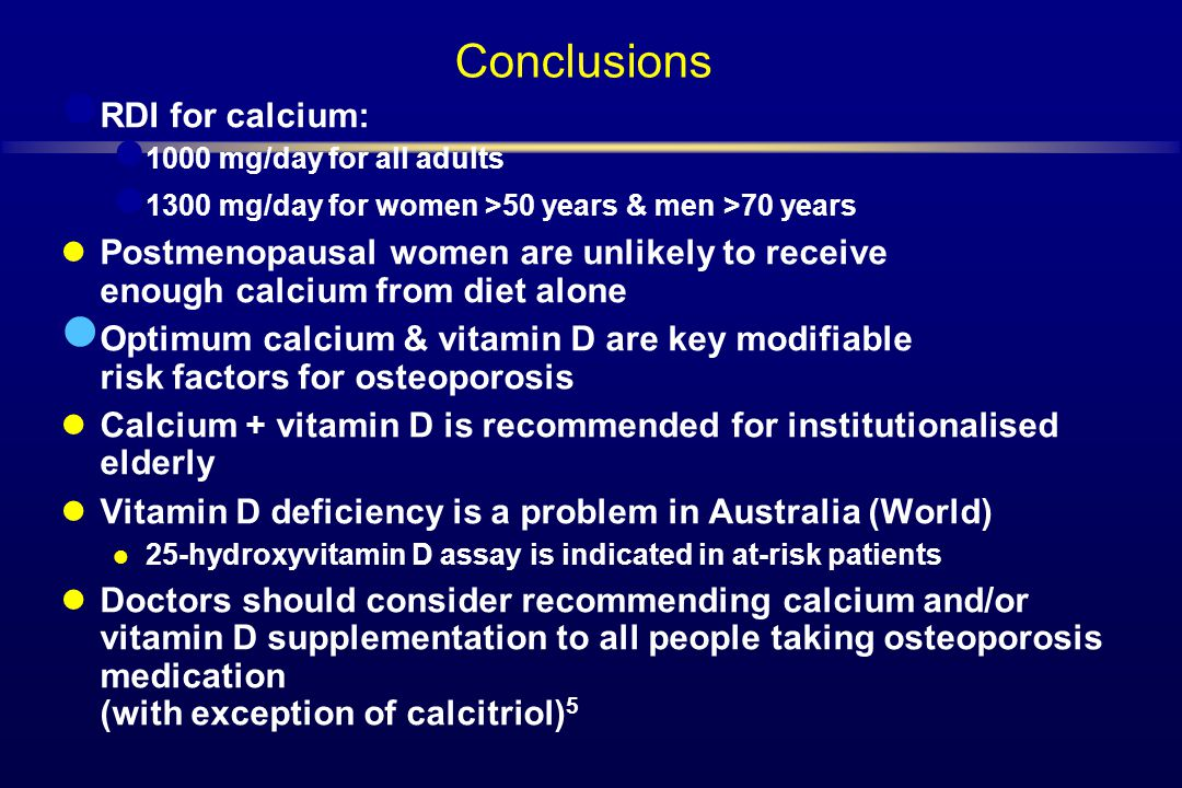 Conclusions RDI for calcium: 1000 mg/day for all adults 1300 mg/day for women >50 years & men >70 years Postmenopausal women are unlikely to receive e