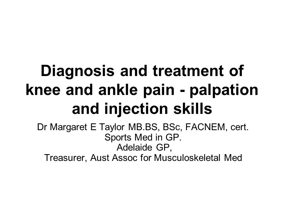 Diagnosis and treatment of knee and ankle pain - palpation and injection skills Dr Margaret E Taylor MB.BS, BSc, FACNEM, cert. Sports Med in GP. Adela