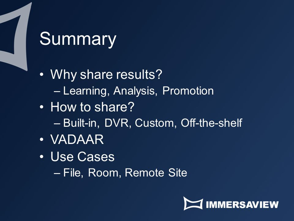 Summary Why share results? –Learning, Analysis, Promotion How to share? –Built-in, DVR, Custom, Off-the-shelf VADAAR Use Cases –File, Room, Remote Sit