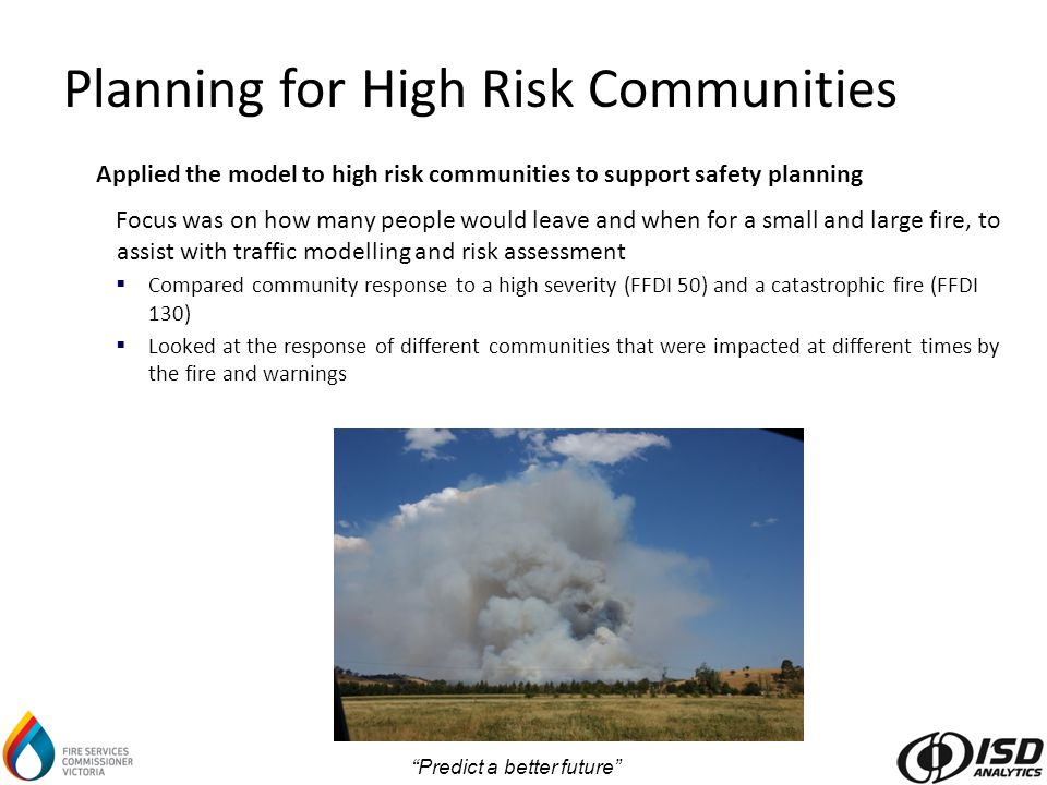 Predict a better future Applied the model to high risk communities to support safety planning Focus was on how many people would leave and when for a small and large fire, to assist with traffic modelling and risk assessment  Compared community response to a high severity (FFDI 50) and a catastrophic fire (FFDI 130)  Looked at the response of different communities that were impacted at different times by the fire and warnings Planning for High Risk Communities