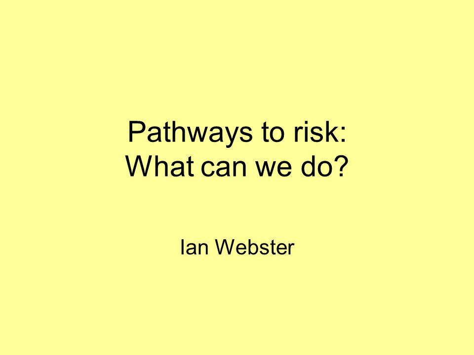 Pathways to risk: What can we do? Ian Webster