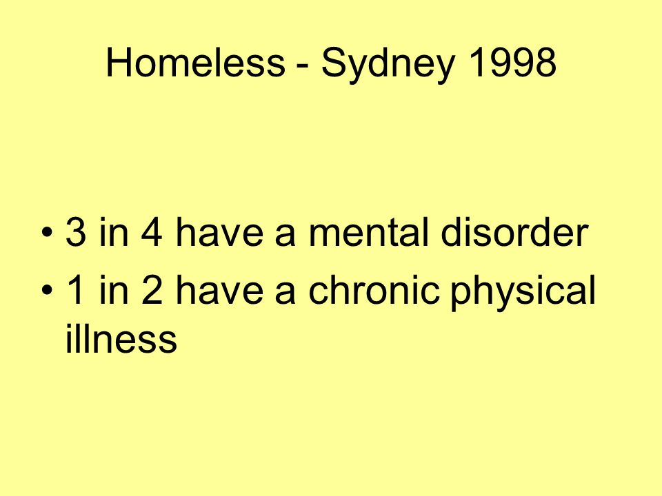 Homeless - Sydney 1998 3 in 4 have a mental disorder 1 in 2 have a chronic physical illness