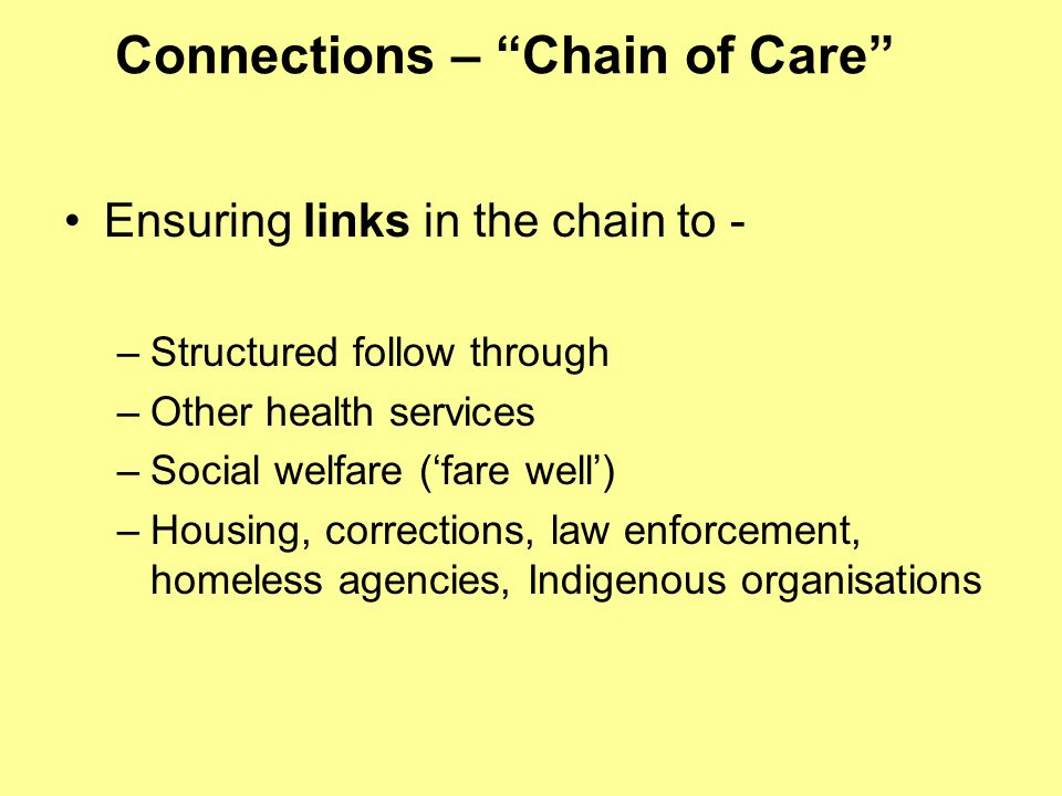 """Connections – """"Chain of Care"""" Ensuring links in the chain to - –Structured follow through –Other health services –Social welfare ('fare well') –Housin"""