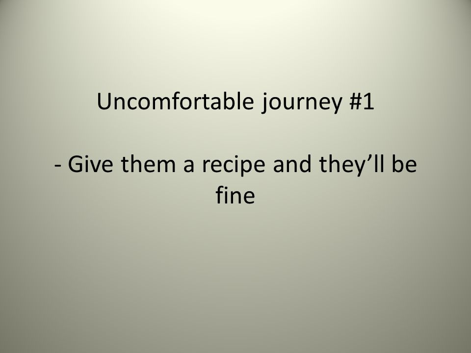 Uncomfortable journey #1 - Give them a recipe and they'll be fine