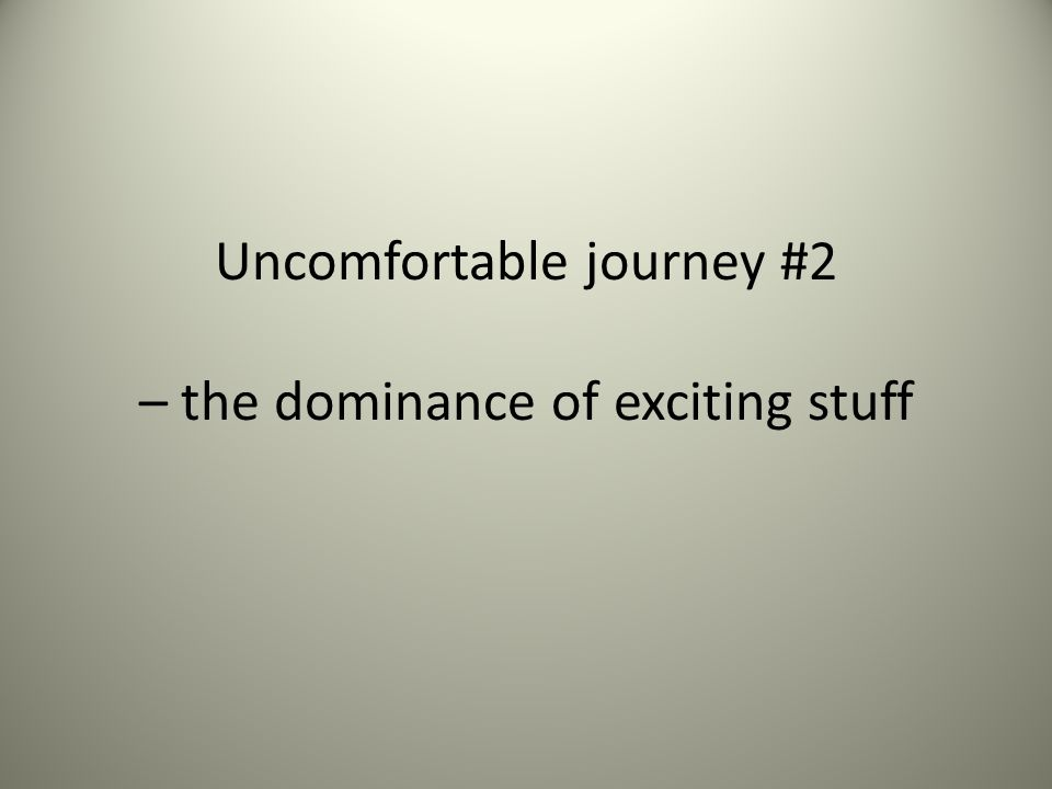 Uncomfortable journey #2 – the dominance of exciting stuff