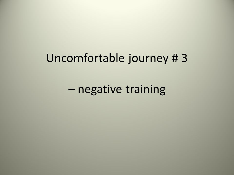 Uncomfortable journey # 3 – negative training