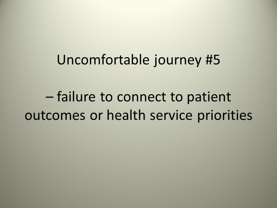 Uncomfortable journey #5 – failure to connect to patient outcomes or health service priorities