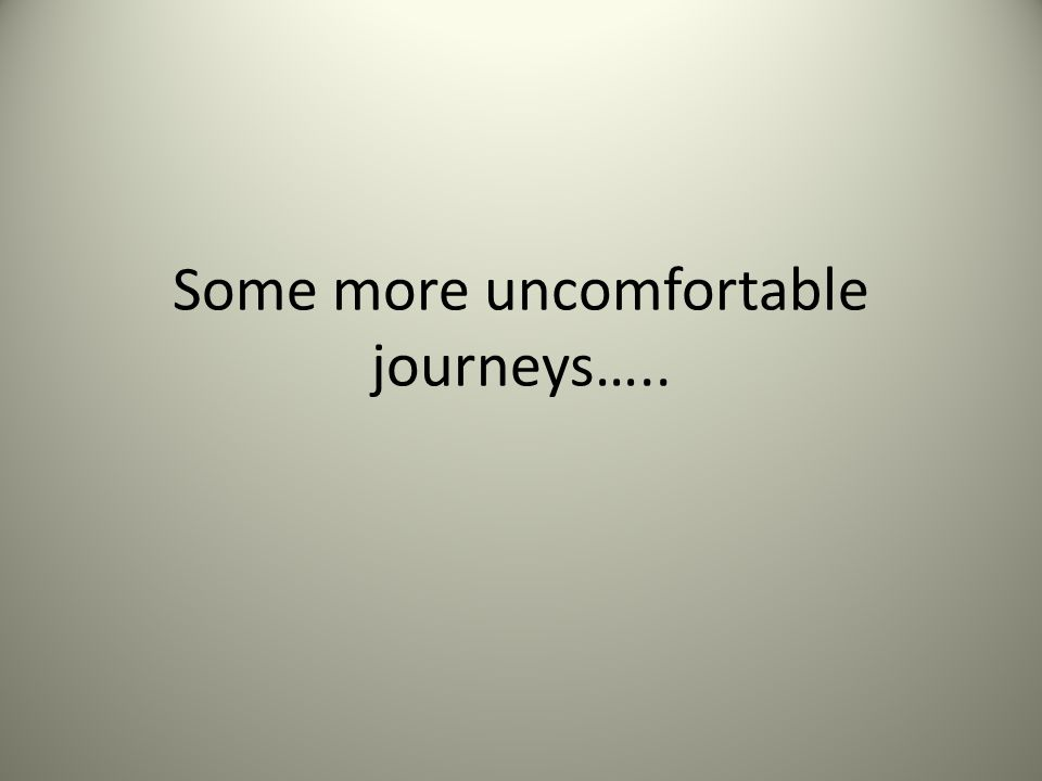 Some more uncomfortable journeys…..