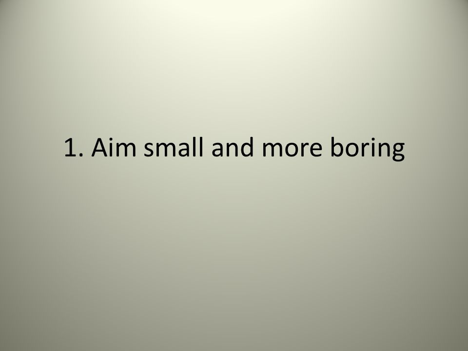 1. Aim small and more boring