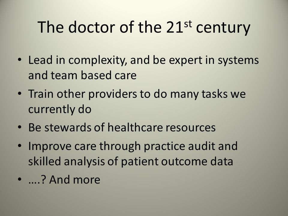 The doctor of the 21 st century Lead in complexity, and be expert in systems and team based care Train other providers to do many tasks we currently do Be stewards of healthcare resources Improve care through practice audit and skilled analysis of patient outcome data …..