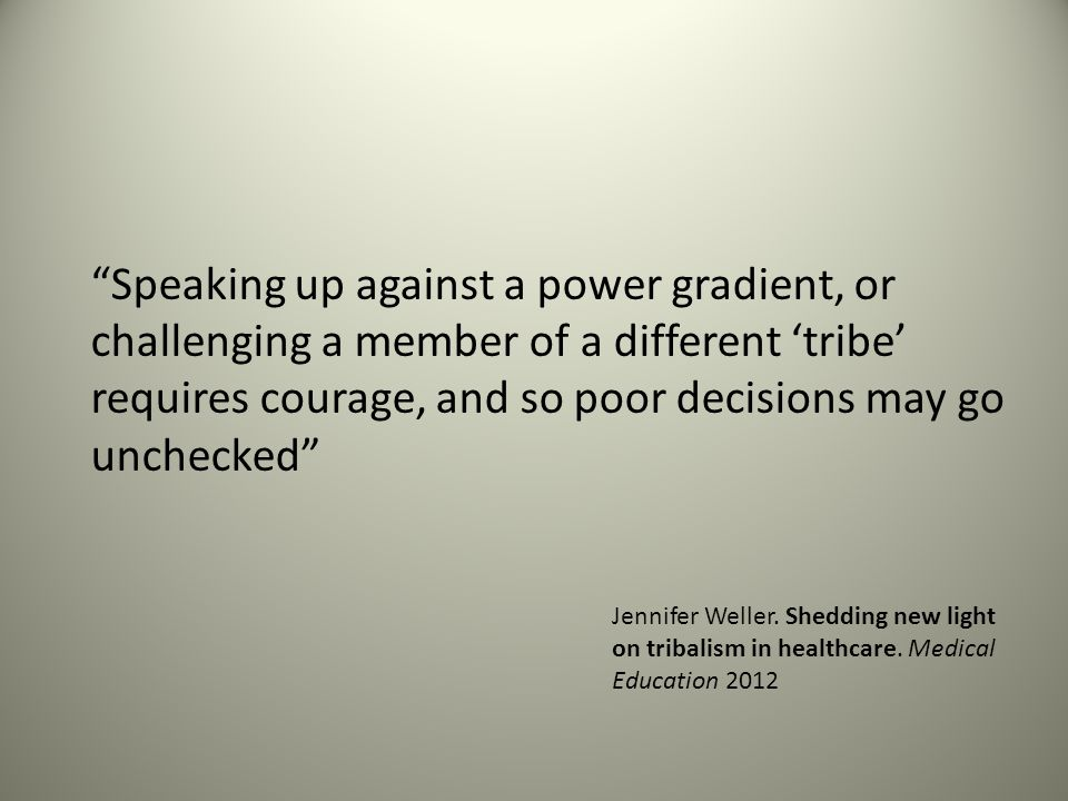 Speaking up against a power gradient, or challenging a member of a different 'tribe' requires courage, and so poor decisions may go unchecked Jennifer Weller.