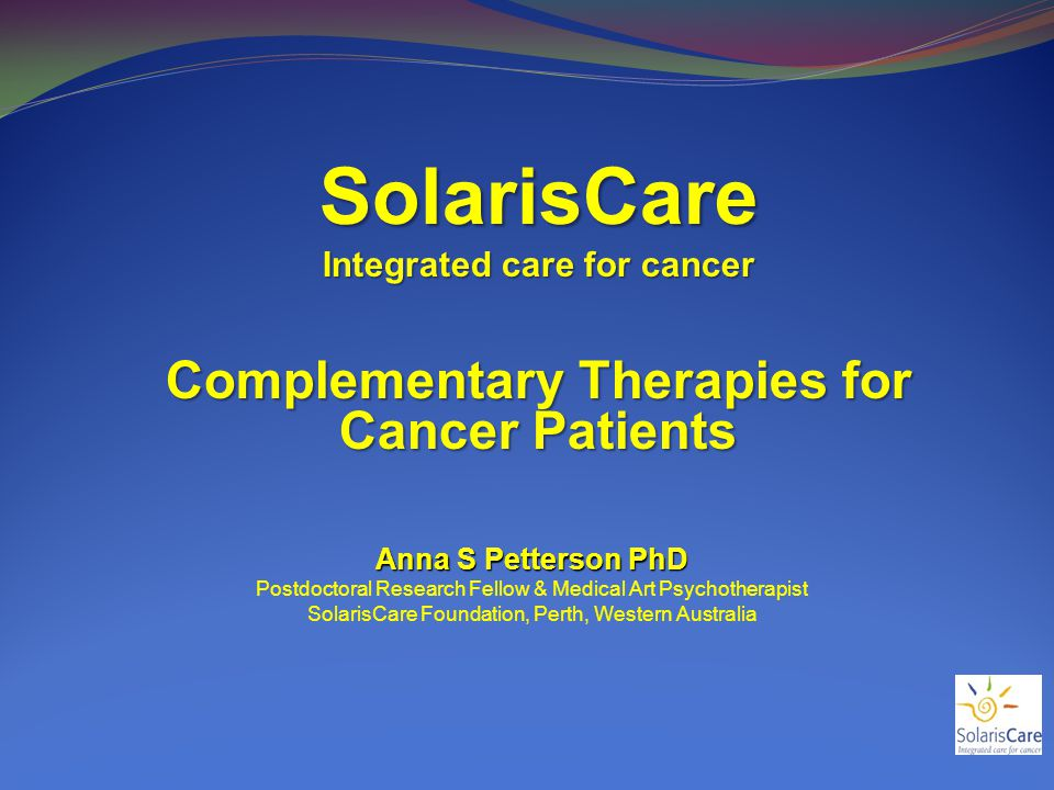 SolarisCare Integrated care for cancer Complementary Therapies for Cancer Patients Anna S Petterson PhD Postdoctoral Research Fellow & Medical Art Psychotherapist SolarisCare Foundation, Perth, Western Australia