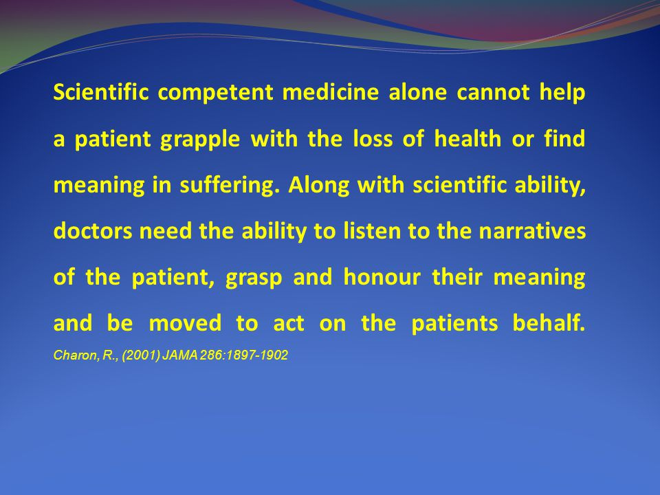 Scientific competent medicine alone cannot help a patient grapple with the loss of health or find meaning in suffering.
