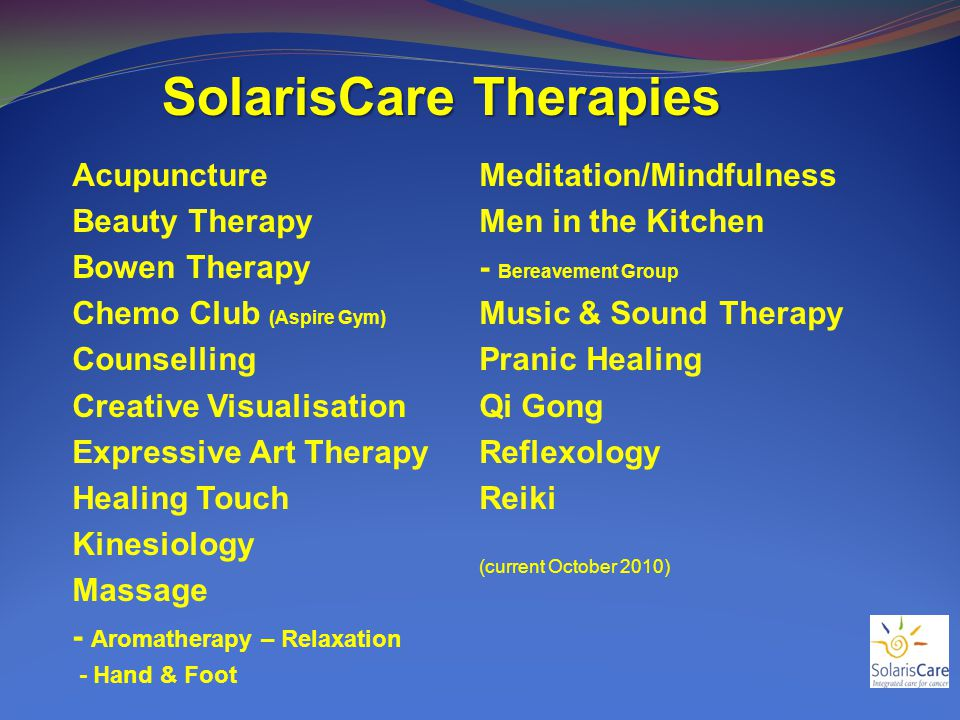 SolarisCare Therapies Acupuncture Beauty Therapy Bowen Therapy Chemo Club (Aspire Gym) Counselling Creative Visualisation Expressive Art Therapy Healing Touch Kinesiology Massage - Aromatherapy – Relaxation - Hand & Foot Meditation/Mindfulness Men in the Kitchen - Bereavement Group Music & Sound Therapy Pranic Healing Qi Gong Reflexology Reiki (current October 2010)