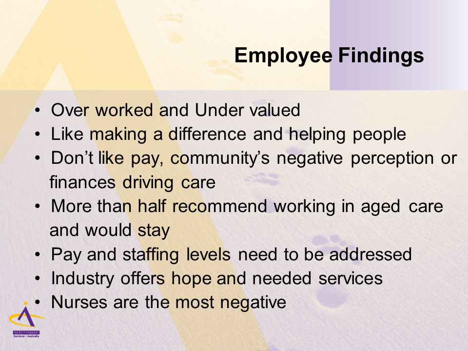 Employee Findings Over worked and Under valued Like making a difference and helping people Don't like pay, community's negative perception or finances driving care More than half recommend working in aged care and would stay Pay and staffing levels need to be addressed Industry offers hope and needed services Nurses are the most negative