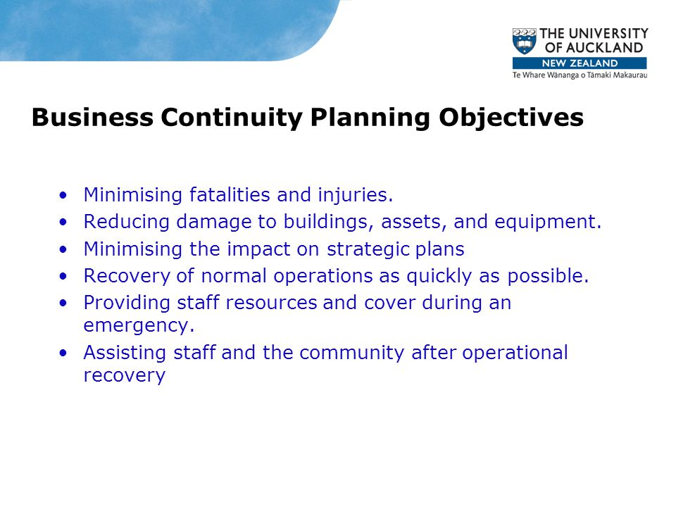 Business Continuity Planning Objectives Minimising fatalities and injuries. Reducing damage to buildings, assets, and equipment. Minimising the impact