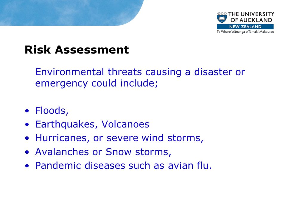 Risk Assessment Environmental threats causing a disaster or emergency could include; Floods, Earthquakes, Volcanoes Hurricanes, or severe wind storms,