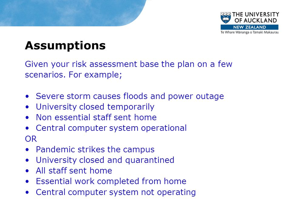 Assumptions Given your risk assessment base the plan on a few scenarios. For example; Severe storm causes floods and power outage University closed te