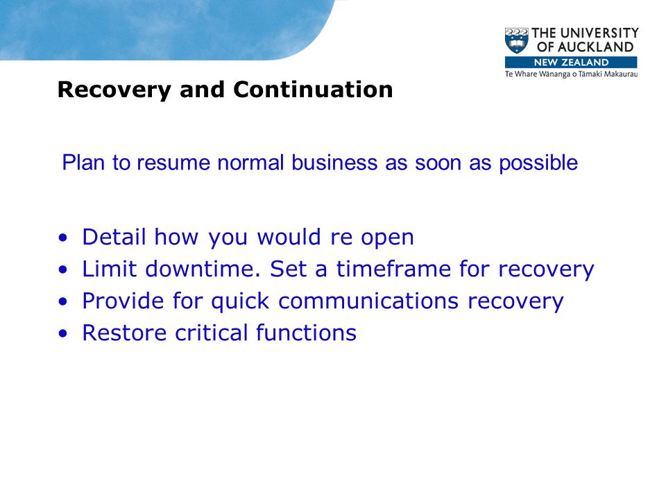Recovery and Continuation Detail how you would re open Limit downtime. Set a timeframe for recovery Provide for quick communications recovery Restore