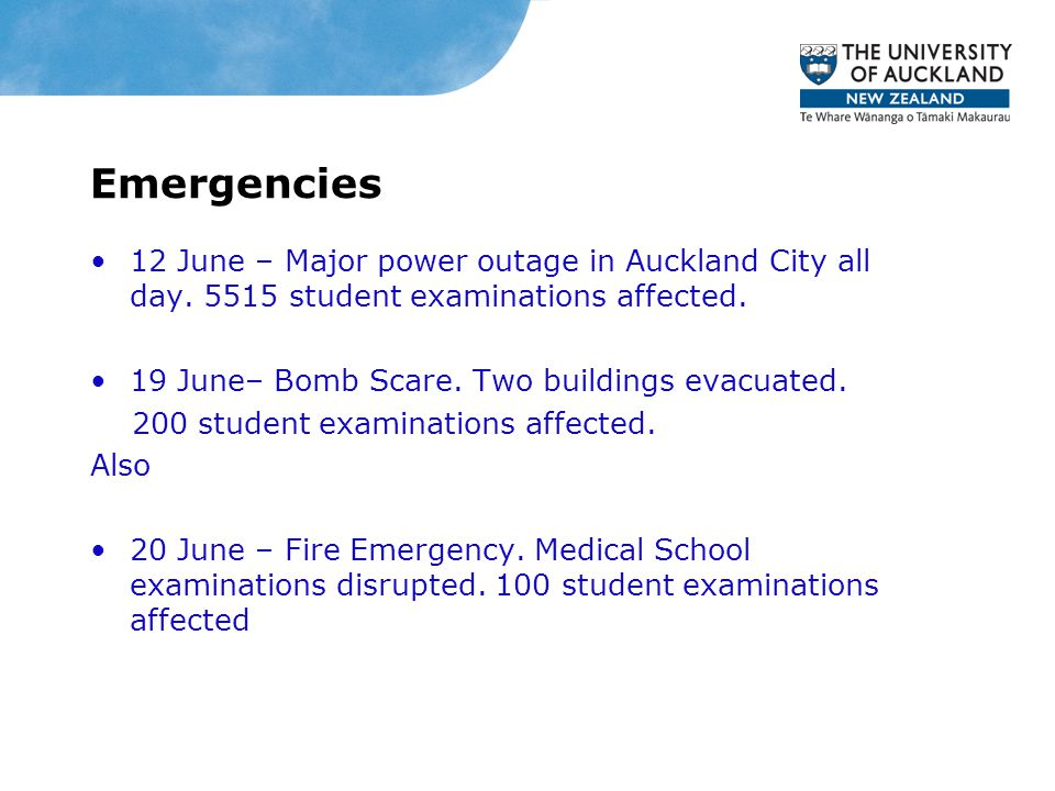 Emergencies 12 June – Major power outage in Auckland City all day. 5515 student examinations affected. 19 June– Bomb Scare. Two buildings evacuated. 2