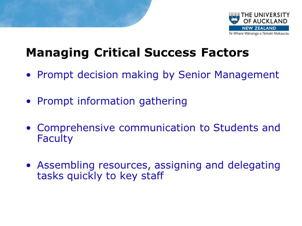 Managing Critical Success Factors Prompt decision making by Senior Management Prompt information gathering Comprehensive communication to Students and Faculty Assembling resources, assigning and delegating tasks quickly to key staff