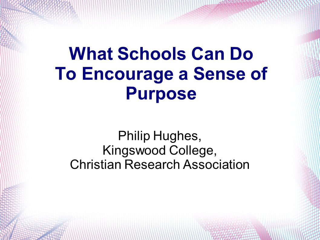 What Schools Can Do To Encourage a Sense of Purpose Philip Hughes, Kingswood College, Christian Research Association
