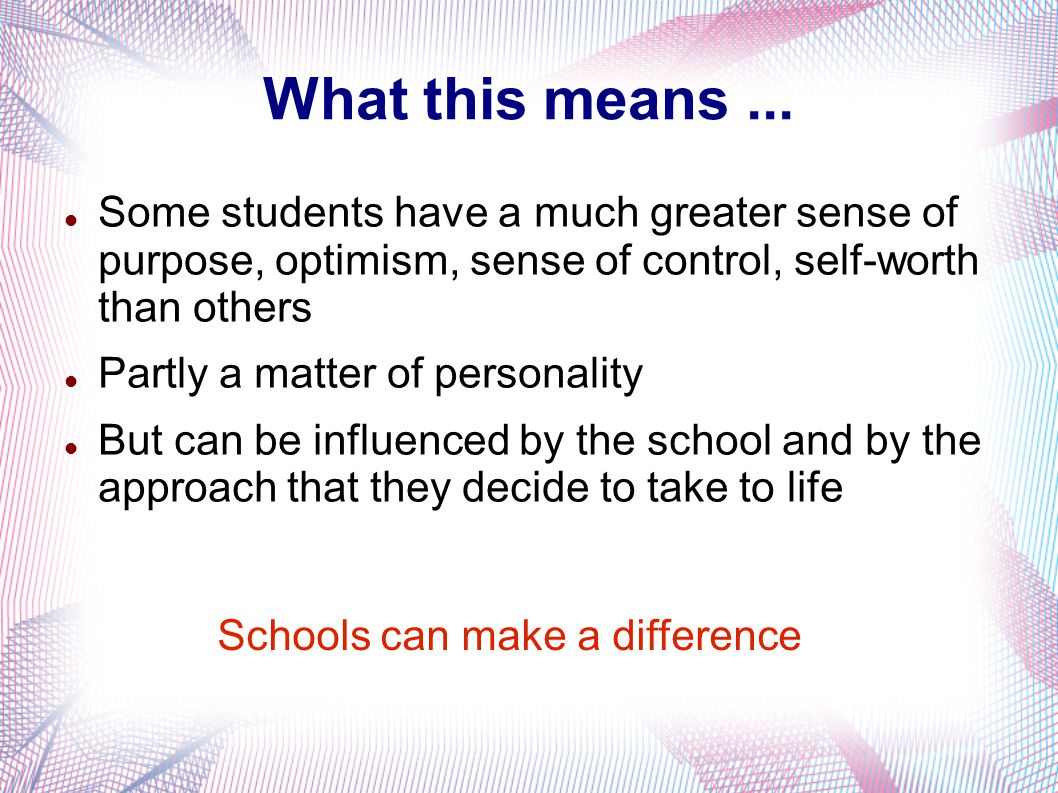 What this means... Some students have a much greater sense of purpose, optimism, sense of control, self-worth than others Partly a matter of personali